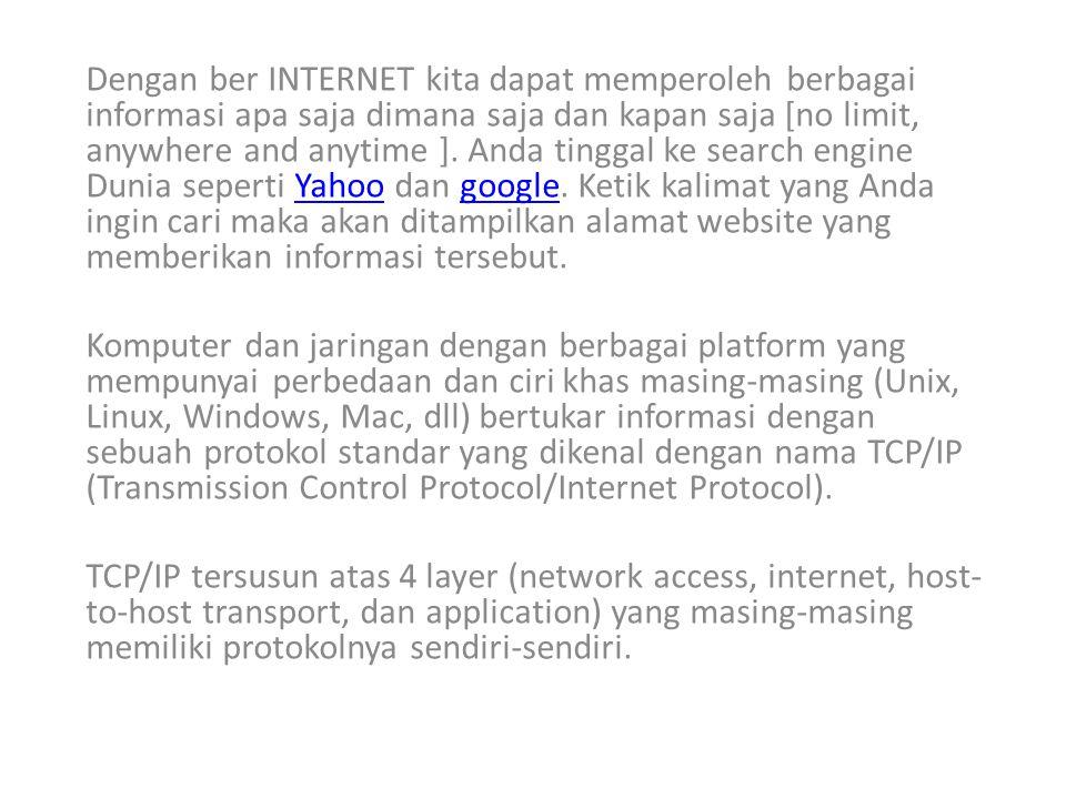 Dengan ber INTERNET kita dapat memperoleh berbagai informasi apa saja dimana saja dan kapan saja [no limit, anywhere and anytime ]. Anda tinggal ke search engine Dunia seperti Yahoo dan google. Ketik kalimat yang Anda ingin cari maka akan ditampilkan alamat website yang memberikan informasi tersebut.